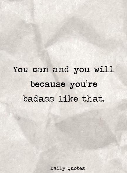 You can and you will because you're badass